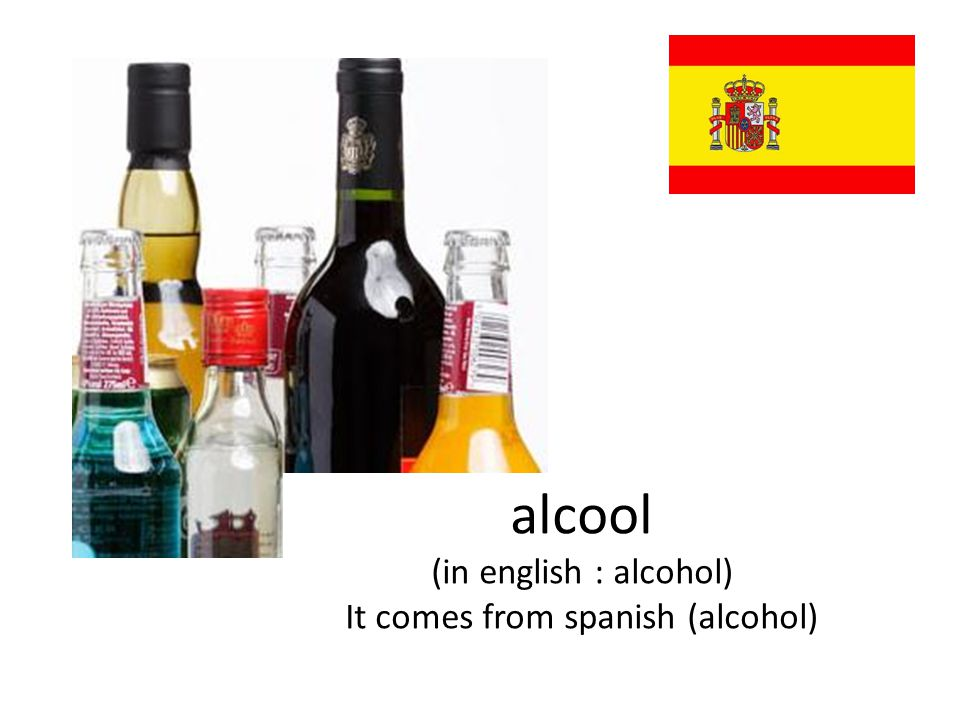 alcool (in english : alcohol) It comes from spanish (alcohol)