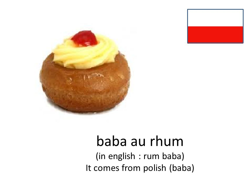 baba au rhum (in english : rum baba) It comes from polish (baba)