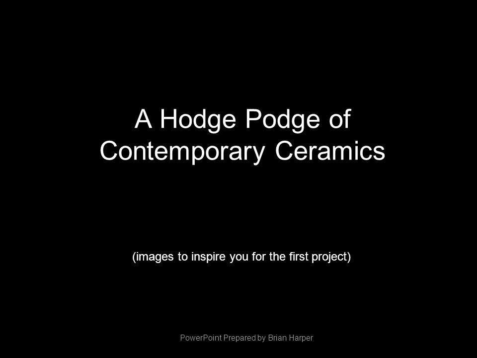 A Hodge Podge of Contemporary Ceramics (images to inspire you for the first project) PowerPoint Prepared by Brian Harper