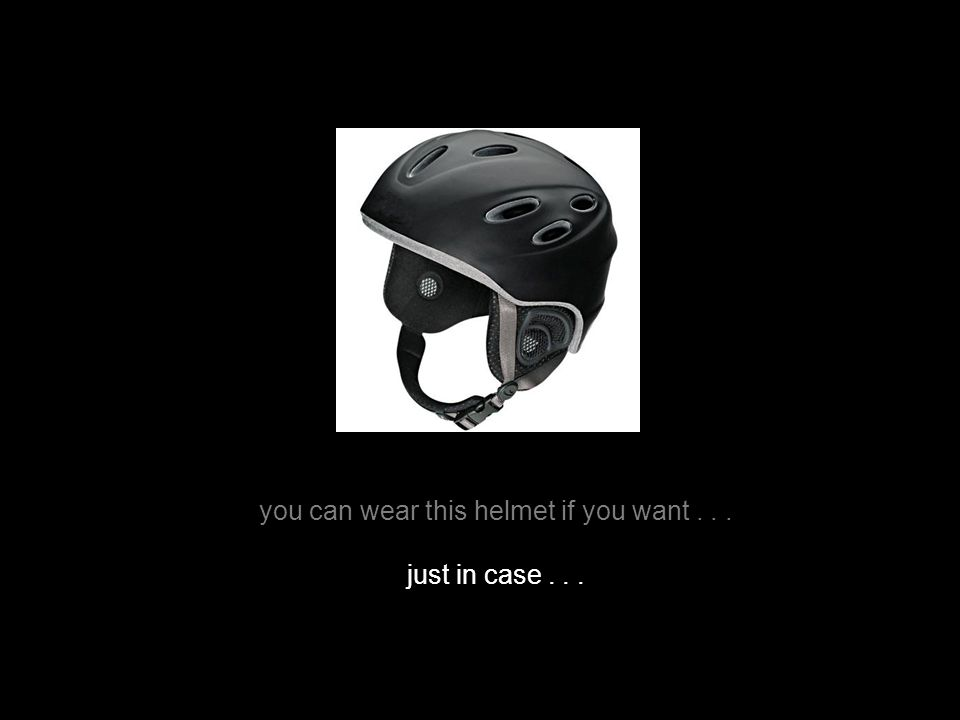 you can wear this helmet if you want... just in case...