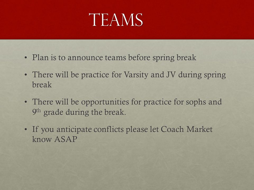 Teams Plan is to announce teams before spring breakPlan is to announce teams before spring break There will be practice for Varsity and JV during spring breakThere will be practice for Varsity and JV during spring break There will be opportunities for practice for sophs and 9 th grade during the break.There will be opportunities for practice for sophs and 9 th grade during the break.