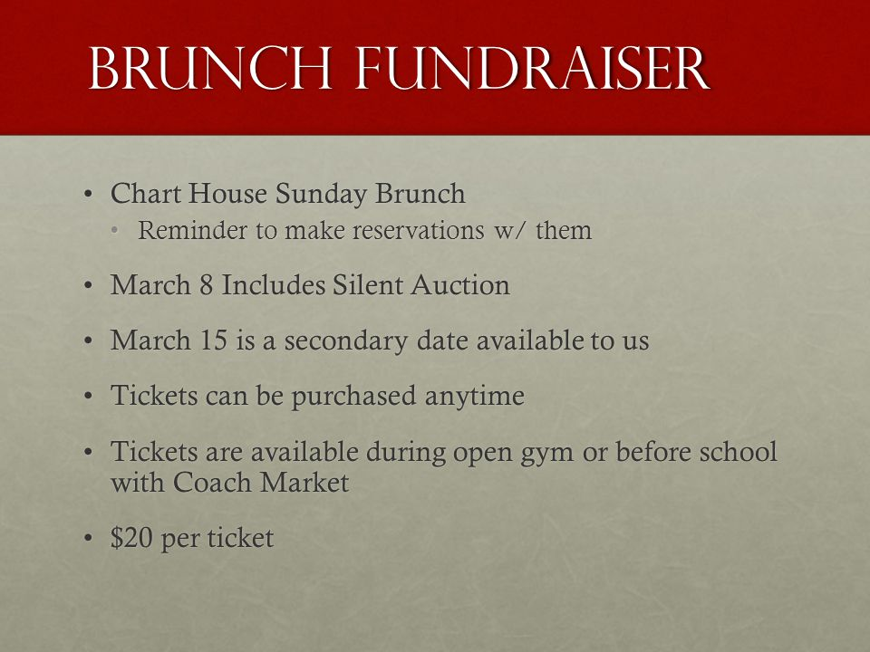 Brunch Fundraiser Chart House Sunday BrunchChart House Sunday Brunch Reminder to make reservations w/ themReminder to make reservations w/ them March 8 Includes Silent AuctionMarch 8 Includes Silent Auction March 15 is a secondary date available to usMarch 15 is a secondary date available to us Tickets can be purchased anytimeTickets can be purchased anytime Tickets are available during open gym or before school with Coach MarketTickets are available during open gym or before school with Coach Market $20 per ticket$20 per ticket