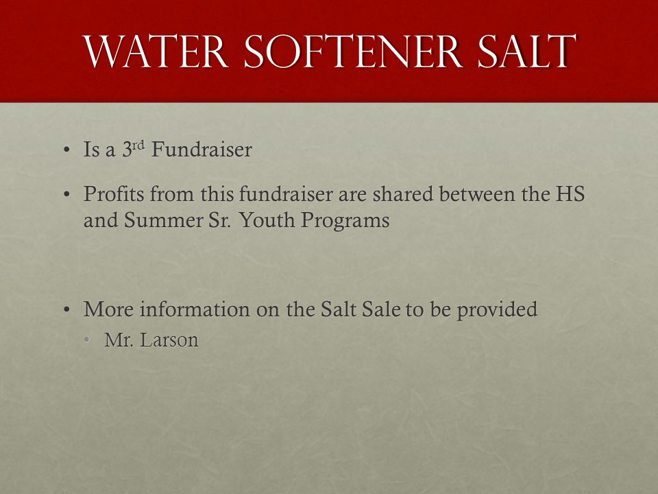 Water Softener Salt Is a 3 rd FundraiserIs a 3 rd Fundraiser Profits from this fundraiser are shared between the HS and Summer Sr.