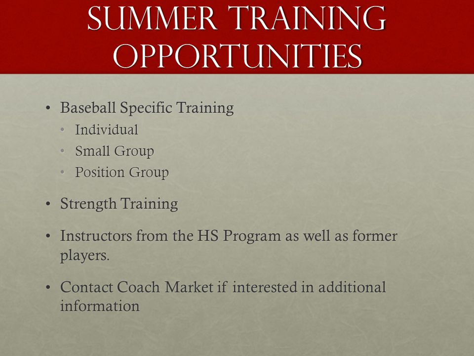 Summer Training Opportunities Baseball Specific TrainingBaseball Specific Training IndividualIndividual Small GroupSmall Group Position GroupPosition Group Strength TrainingStrength Training Instructors from the HS Program as well as former players.Instructors from the HS Program as well as former players.
