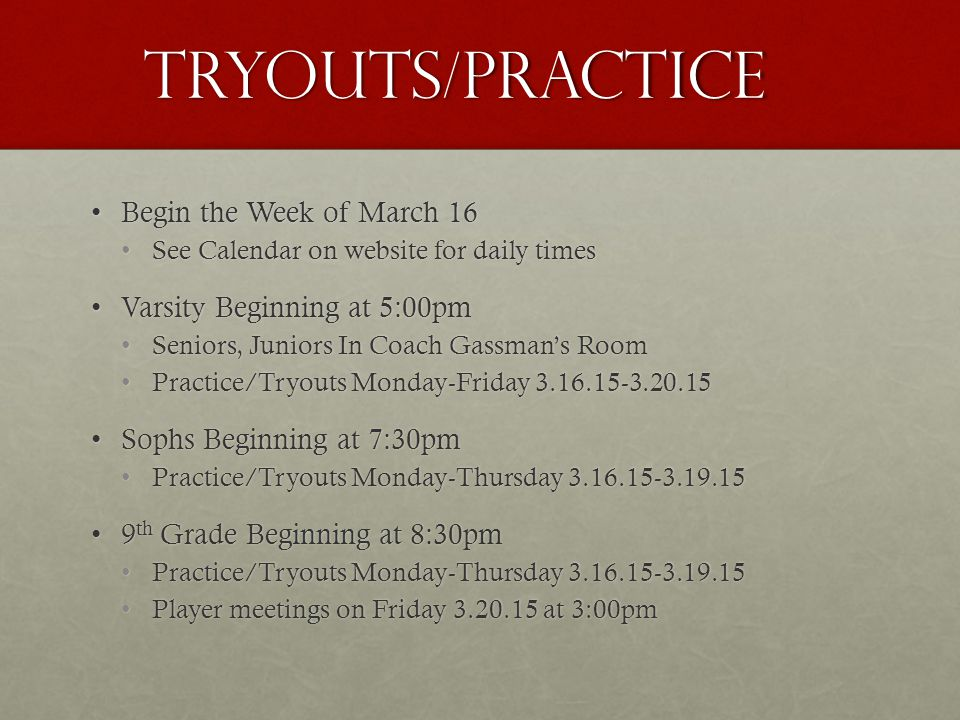 Tryouts/Practice Begin the Week of March 16Begin the Week of March 16 See Calendar on website for daily timesSee Calendar on website for daily times Varsity Beginning at 5:00pmVarsity Beginning at 5:00pm Seniors, Juniors In Coach Gassman's RoomSeniors, Juniors In Coach Gassman's Room Practice/Tryouts Monday-Friday 3.16.15-3.20.15Practice/Tryouts Monday-Friday 3.16.15-3.20.15 Sophs Beginning at 7:30pmSophs Beginning at 7:30pm Practice/Tryouts Monday-Thursday 3.16.15-3.19.15Practice/Tryouts Monday-Thursday 3.16.15-3.19.15 9 th Grade Beginning at 8:30pm9 th Grade Beginning at 8:30pm Practice/Tryouts Monday-Thursday 3.16.15-3.19.15Practice/Tryouts Monday-Thursday 3.16.15-3.19.15 Player meetings on Friday 3.20.15 at 3:00pmPlayer meetings on Friday 3.20.15 at 3:00pm