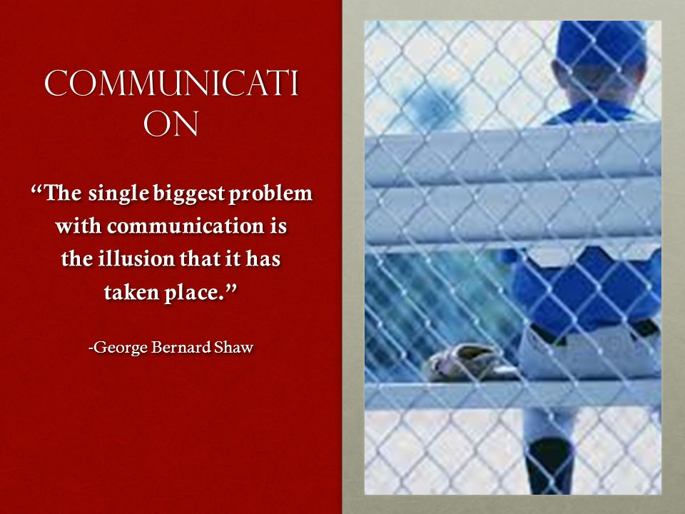 Communicati on The single biggest problem with communication is the illusion that it has taken place. -George Bernard Shaw The single biggest problem with communication is the illusion that it has taken place. -George Bernard Shaw