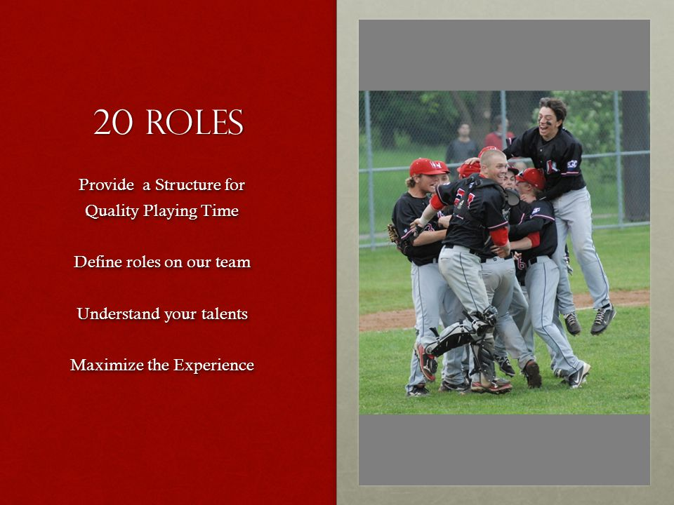 20 Roles Provide a Structure for Quality Playing Time Define roles on our team Understand your talents Maximize the Experience Provide a Structure for Quality Playing Time Define roles on our team Understand your talents Maximize the Experience