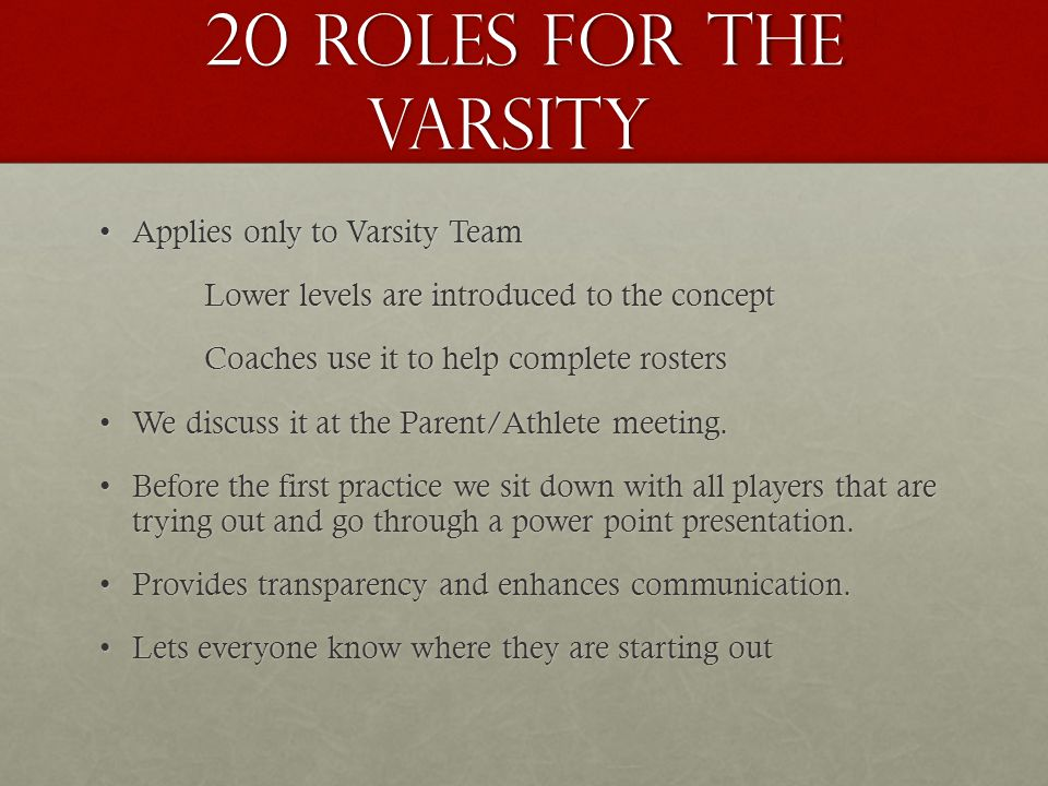 20 Roles for the Varsity Applies only to Varsity TeamApplies only to Varsity Team Lower levels are introduced to the concept Coaches use it to help complete rosters We discuss it at the Parent/Athlete meeting.