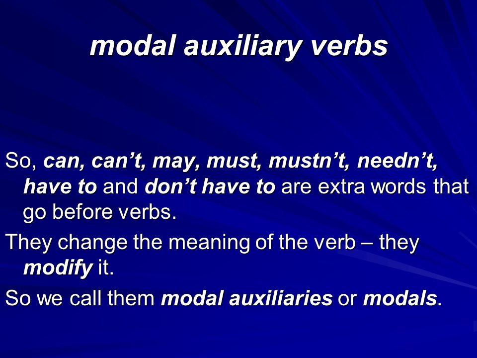 modal auxiliary verbs So, can, can't, may, must, mustn't, needn't, have to and don't have to are extra words that go before verbs.