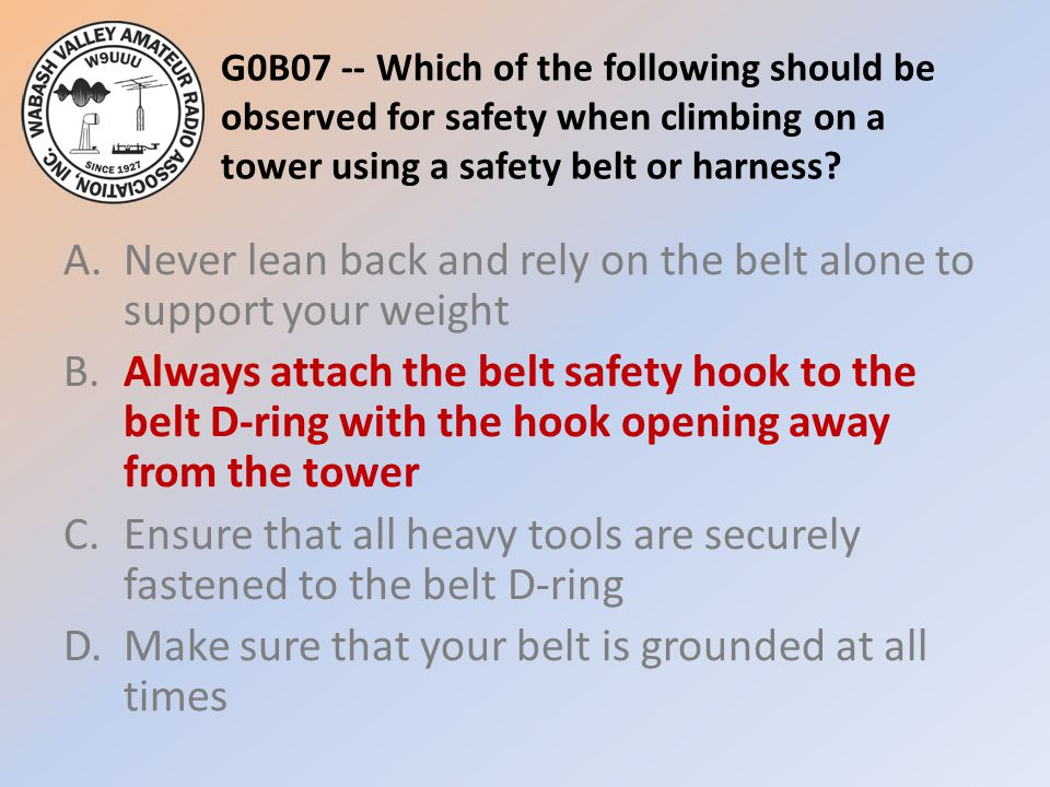 G0B07 -- Which of the following should be observed for safety when climbing on a tower using a safety belt or harness.