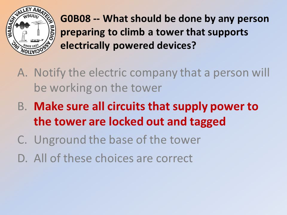 G0B08 -- What should be done by any person preparing to climb a tower that supports electrically powered devices.