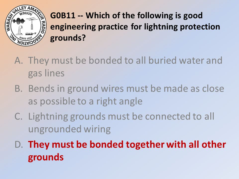 G0B11 -- Which of the following is good engineering practice for lightning protection grounds.