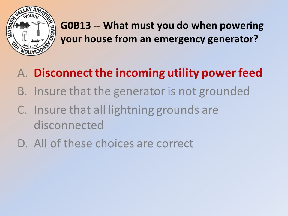 G0B13 -- What must you do when powering your house from an emergency generator.