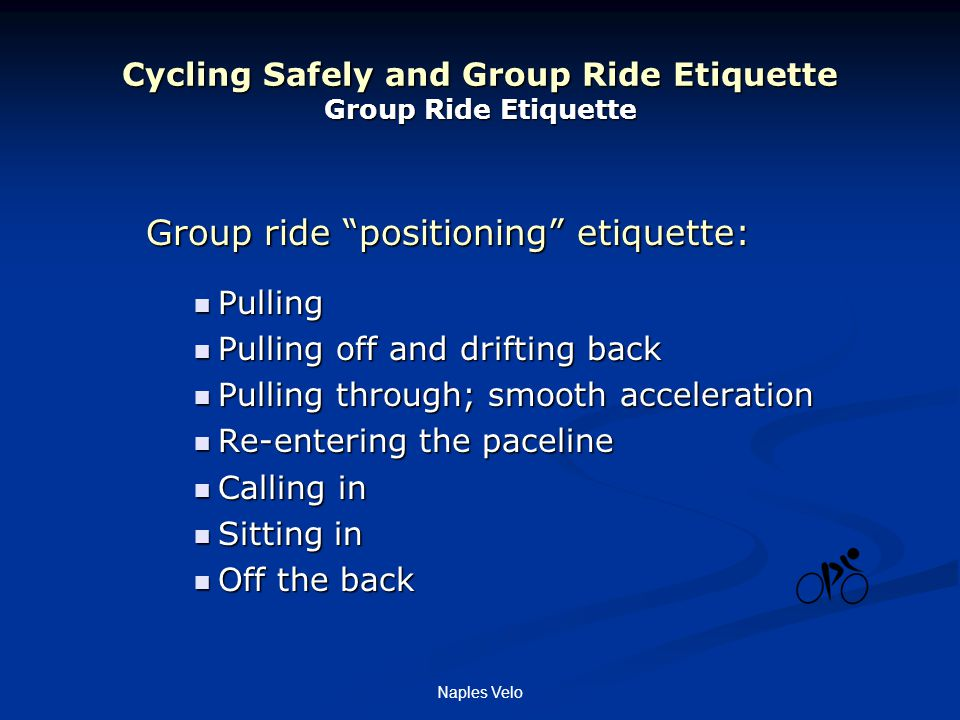 Naples Velo Cycling Safely and Group Ride Etiquette Group Ride Etiquette Group ride positioning etiquette: Pulling Pulling Pulling off and drifting back Pulling off and drifting back Pulling through; smooth acceleration Pulling through; smooth acceleration Re-entering the paceline Re-entering the paceline Calling in Calling in Sitting in Sitting in Off the back Off the back