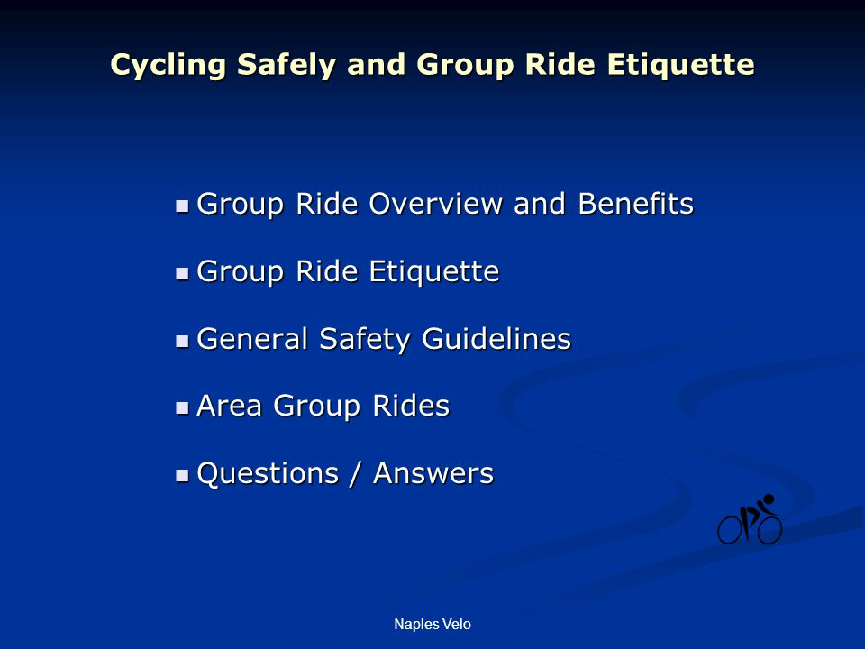 Naples Velo Cycling Safely and Group Ride Etiquette Group Ride Overview and Benefits Group Ride Overview and Benefits Group Ride Etiquette Group Ride Etiquette General Safety Guidelines General Safety Guidelines Area Group Rides Area Group Rides Questions / Answers Questions / Answers