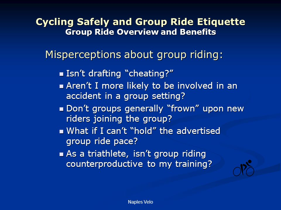 Naples Velo Cycling Safely and Group Ride Etiquette Group Ride Overview and Benefits Misperceptions about group riding: Isn't drafting cheating Isn't drafting cheating Aren't I more likely to be involved in an accident in a group setting.