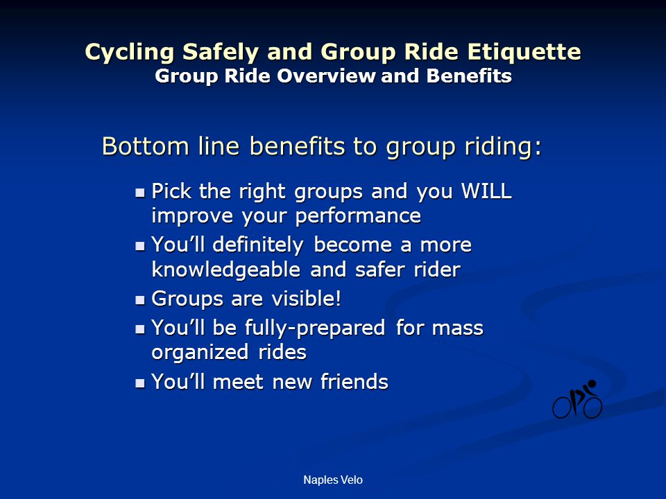Naples Velo Cycling Safely and Group Ride Etiquette Group Ride Overview and Benefits Bottom line benefits to group riding: Pick the right groups and you WILL improve your performance Pick the right groups and you WILL improve your performance You'll definitely become a more knowledgeable and safer rider You'll definitely become a more knowledgeable and safer rider Groups are visible.