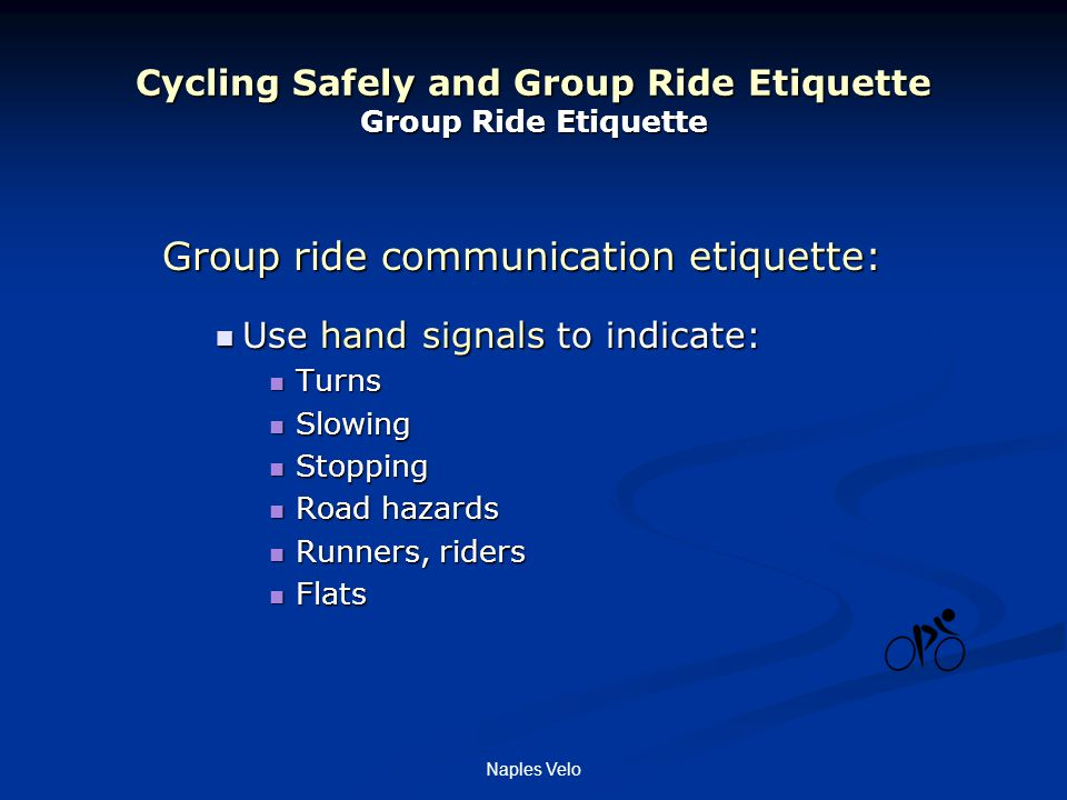 Naples Velo Cycling Safely and Group Ride Etiquette Group Ride Etiquette Group ride communication etiquette: Use hand signals to indicate: Use hand signals to indicate: Turns Turns Slowing Slowing Stopping Stopping Road hazards Road hazards Runners, riders Runners, riders Flats Flats