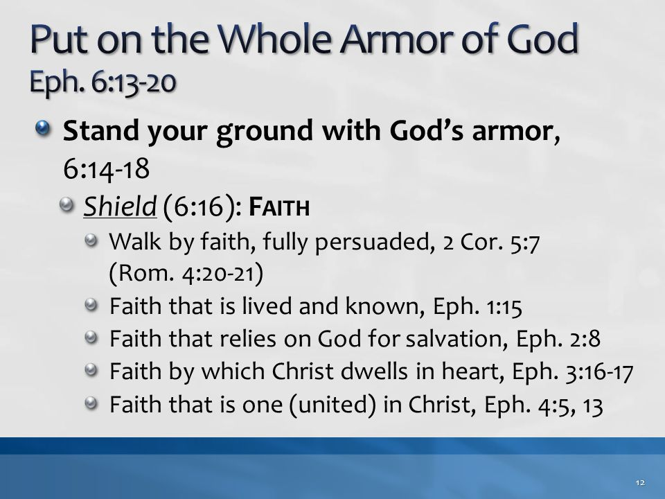 Stand your ground with God's armor, 6:14-18 Shield (6:16): F AITH Walk by faith, fully persuaded, 2 Cor.
