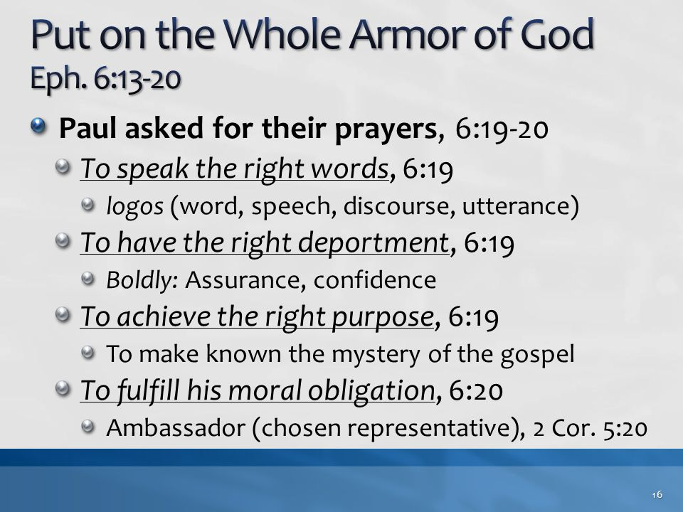 Paul asked for their prayers, 6:19-20 To speak the right words, 6:19 logos (word, speech, discourse, utterance) To have the right deportment, 6:19 Boldly: Assurance, confidence To achieve the right purpose, 6:19 To make known the mystery of the gospel To fulfill his moral obligation, 6:20 Ambassador (chosen representative), 2 Cor.