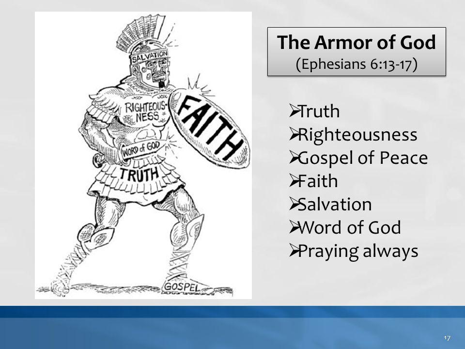 The Armor of God (Ephesians 6:13-17) The Armor of God (Ephesians 6:13-17)  Truth  Righteousness  Gospel of Peace  Faith  Salvation  Word of God  Praying always 17