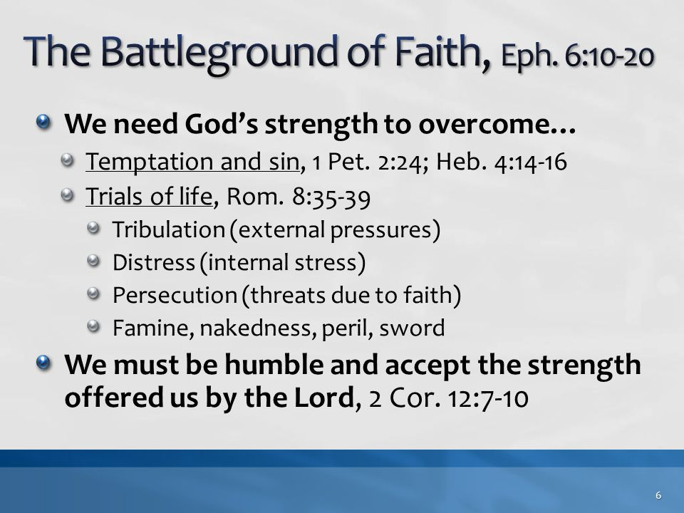 We need God's strength to overcome… Temptation and sin, 1 Pet. 2:24; Heb. 4:14-16 Trials of life, Rom. 8:35-39 Tribulation (external pressures) Distre
