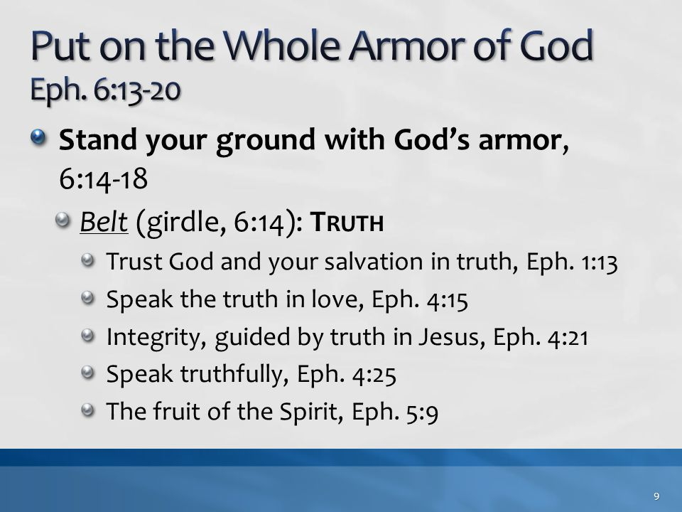 Stand your ground with God's armor, 6:14-18 Belt (girdle, 6:14): T RUTH Trust God and your salvation in truth, Eph. 1:13 Speak the truth in love, Eph.