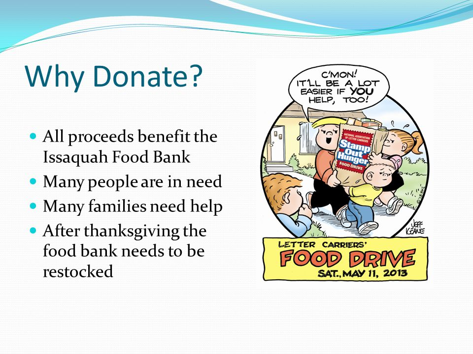 Why Donate? All proceeds benefit the Issaquah Food Bank Many people are in need Many families need help After thanksgiving the food bank needs to be r
