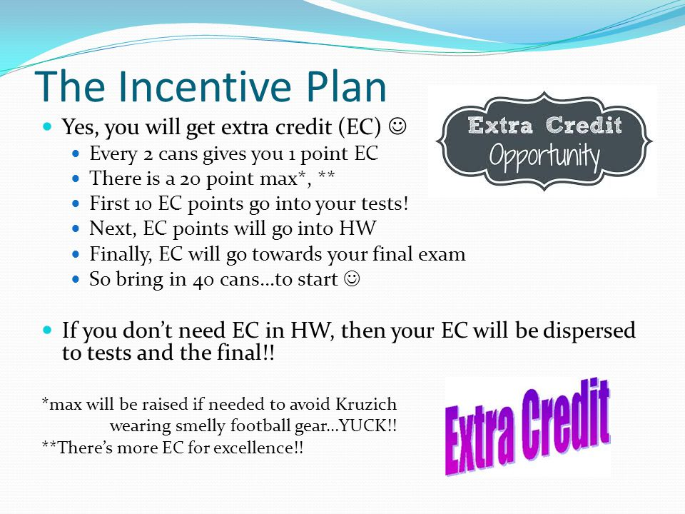 The Incentive Plan Yes, you will get extra credit (EC) Every 2 cans gives you 1 point EC There is a 20 point max*, ** First 10 EC points go into your tests.