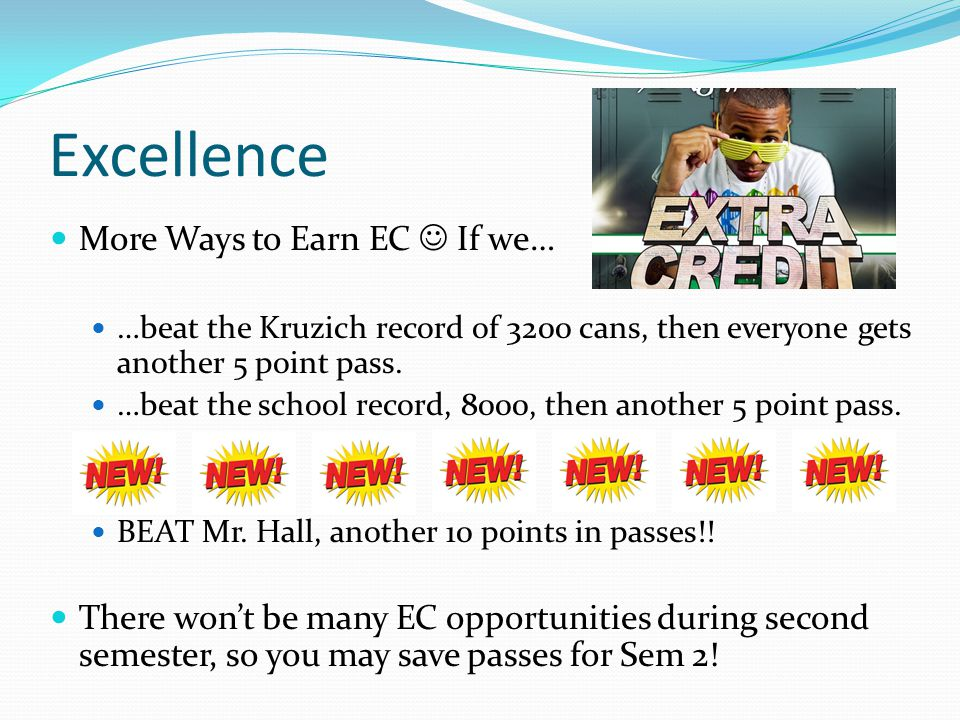 Excellence More Ways to Earn EC If we… …beat the Kruzich record of 3200 cans, then everyone gets another 5 point pass.