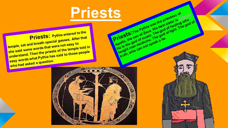 Priests Priests: Pythia entered to the temple, sat and breath special gasses. After that she said some words that were not easy to understand. Then th