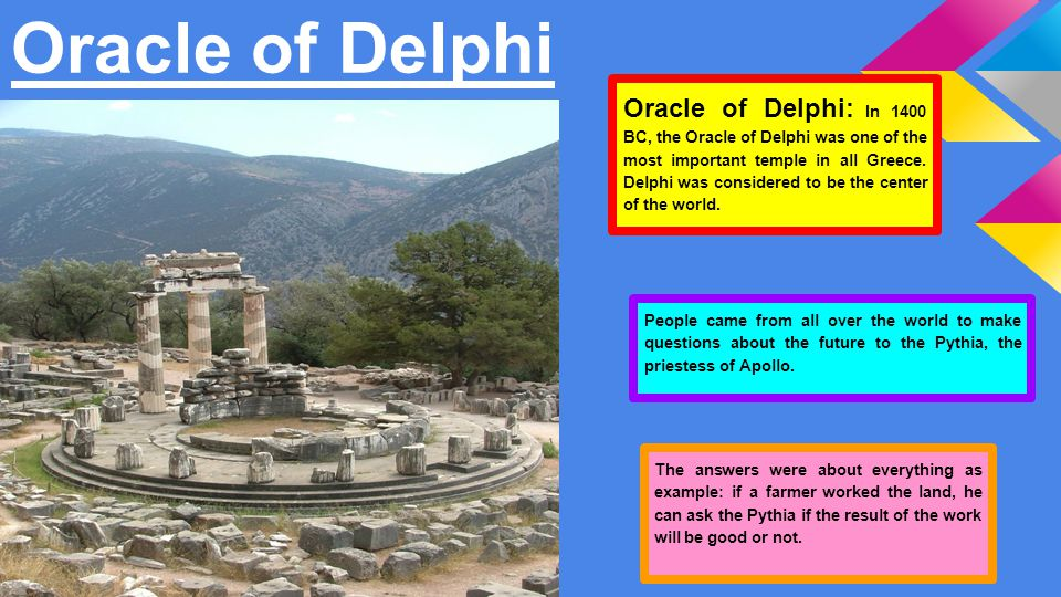 Oracle of Delphi The answers were about everything as example: if a farmer worked the land, he can ask the Pythia if the result of the work will be good or not.