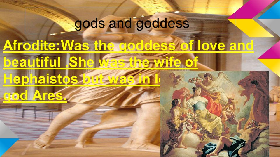 gods and goddess Afrodite:Was the goddess of love and beautiful.She was the wife of Hephaistos but was in love with the war god Ares.