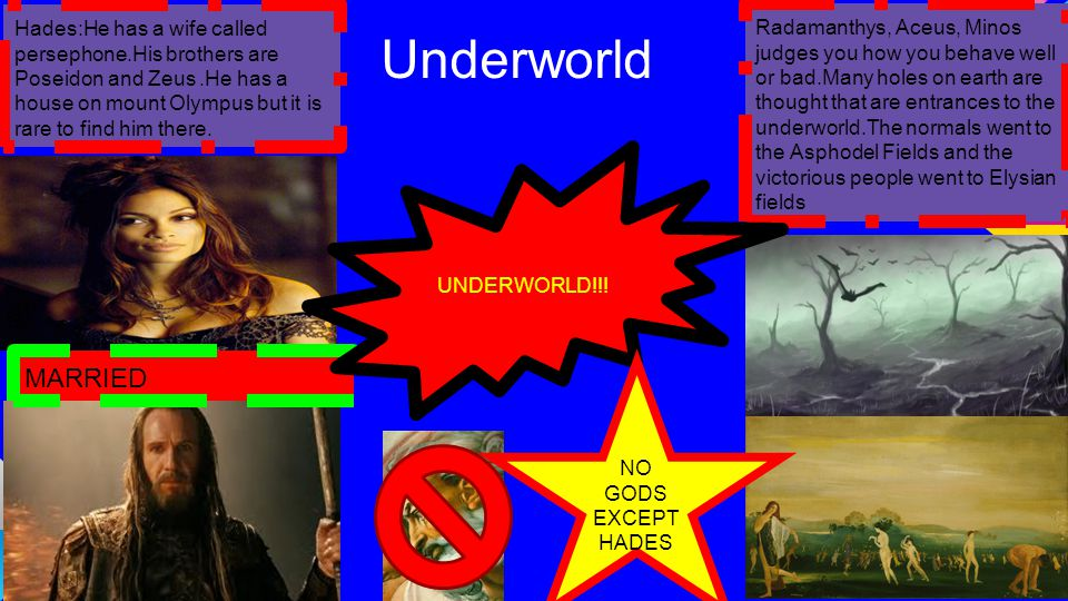 Underworld Radamanthys, Aceus, Minos judges you how you behave well or bad.Many holes on earth are thought that are entrances to the underworld.The normals went to the Asphodel Fields and the victorious people went to Elysian fields Hades:He has a wife called persephone.His brothers are Poseidon and Zeus.He has a house on mount Olympus but it is rare to find him there.