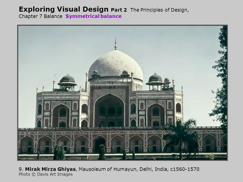 Exploring Visual Design Part 2 The Principles of Design, Chapter 7 Balance Symmetrical balance 9. Mirak Mirza Ghiyas, Mausoleum of Humayun, Delhi, Ind