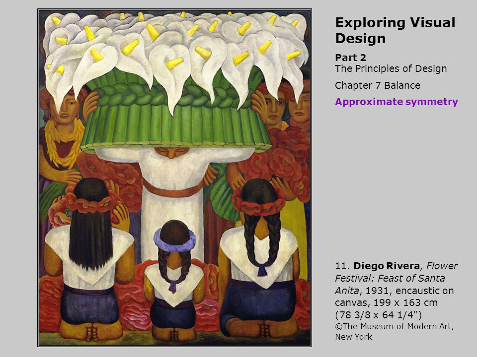 Exploring Visual Design Part 2 The Principles of Design Chapter 7 Balance Approximate symmetry 11. Diego Rivera, Flower Festival: Feast of Santa Anita
