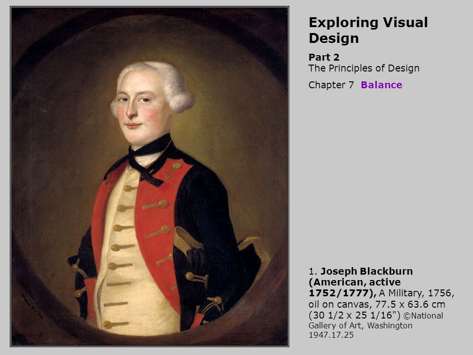 Exploring Visual DesignSet 116H Part 2The Principles of Design, 7 -- Balance 1.Joseph Blackburn (American, active 1752/1777), A Military, 1756, oil on canvas, 77.5 x 63.6 cm (30 1/2 x 25 1/16 ) ©National Gallery of Art, Washington 1947.17.25 NGA-P0947 2.Robert Tenorio, Plate, 1984, earthenware with red, black and white slip paint diameter: 2.86 cm (1 1/8 ) ©Museum of Fine Arts, Boston MFAB-499 3.Papua New Guinea, Helmet mask, late 19th century, wood and pigment, 53.34 x 33 x 30.5 cm (21 x 13 x 12 ) ©Museum of Fine Arts, Boston MFAB-736 4.France, Abbey Church, Nieul-sur-l Artise, 11-12th centuries,west façade Photo © Davis Art Images 12107 Symmetrical balance 5.Ancient Greece, Temple of Concord, Agrigento, Sicily, c430 BCE Photo © Davis Art Images 11619 Symmetrical balance 6.School of Cuzco, Peru, Atahualpa, Fourteenth Inca, one of fourteen portraits of Inca kings, mid-18th century, oil on canvas, 60 x 55 cm (23 3/4 x 21 3/4 ) ©Brooklyn Museum of Art, Brooklyn, New York BMA-931 Symmetrical balance 7.Navajo Culture, Banded Eyedazzler Style Rug, Arizona or New Mexico, 1890-1900, tapestry weave wool, 225 x 139.7 cm (88 3/4 x 55 ) ©Cleveland Museum of Art CM-533 Exploring Visual Design, Part 2 The Principles of Design, Chapter 7 Balance