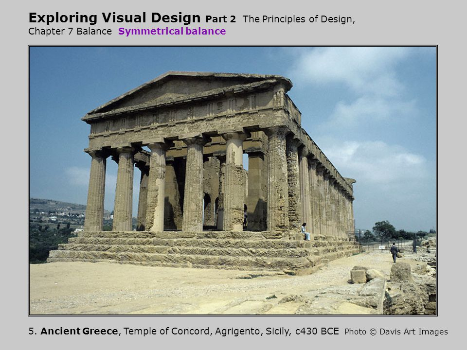 Exploring Visual Design Part 2 The Principles of Design, Chapter 7 Balance Symmetrical balance 5. Ancient Greece, Temple of Concord, Agrigento, Sicily
