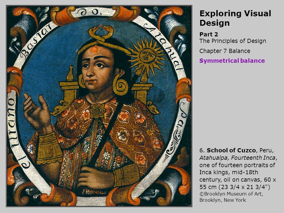 Exploring Visual Design Part 2 The Principles of Design Chapter 7 Balance Symmetrical balance 6. School of Cuzco, Peru, Atahualpa, Fourteenth Inca, on
