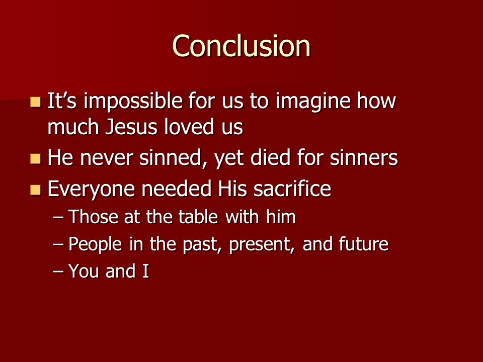Conclusion It's impossible for us to imagine how much Jesus loved us It's impossible for us to imagine how much Jesus loved us He never sinned, yet died for sinners He never sinned, yet died for sinners Everyone needed His sacrifice Everyone needed His sacrifice –Those at the table with him –People in the past, present, and future –You and I