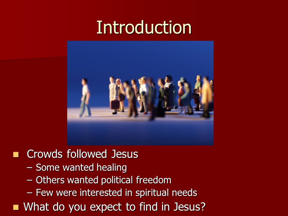 Introduction Crowds followed Jesus Crowds followed Jesus –Some wanted healing –Others wanted political freedom –Few were interested in spiritual needs What do you expect to find in Jesus.