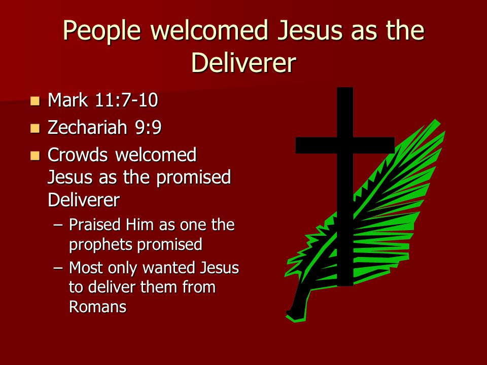 People welcomed Jesus as the Deliverer Mark 11:7-10 Mark 11:7-10 Zechariah 9:9 Zechariah 9:9 Crowds welcomed Jesus as the promised Deliverer Crowds welcomed Jesus as the promised Deliverer –Praised Him as one the prophets promised –Most only wanted Jesus to deliver them from Romans