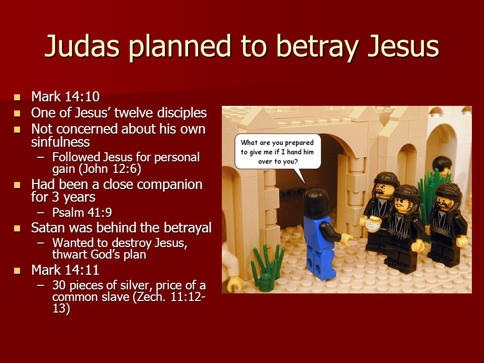 Judas planned to betray Jesus Mark 14:10 Mark 14:10 One of Jesus' twelve disciples One of Jesus' twelve disciples Not concerned about his own sinfulness Not concerned about his own sinfulness –Followed Jesus for personal gain (John 12:6) Had been a close companion for 3 years Had been a close companion for 3 years –Psalm 41:9 Satan was behind the betrayal Satan was behind the betrayal –Wanted to destroy Jesus, thwart God's plan Mark 14:11 Mark 14:11 –30 pieces of silver, price of a common slave (Zech.