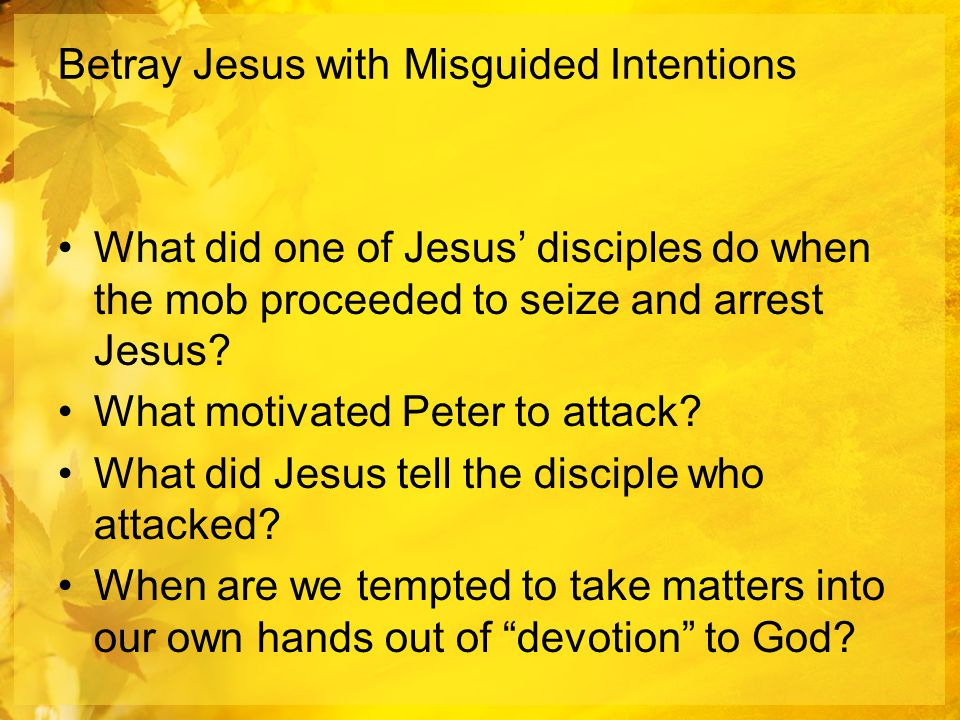 Betray Jesus with Misguided Intentions What did one of Jesus' disciples do when the mob proceeded to seize and arrest Jesus.