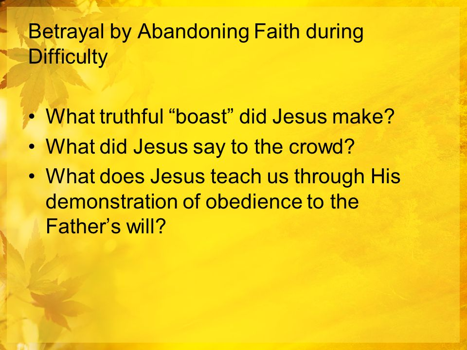 Betrayal by Abandoning Faith during Difficulty What truthful boast did Jesus make.
