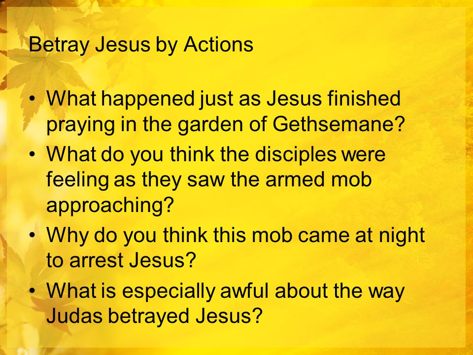 Betray Jesus by Actions What happened just as Jesus finished praying in the garden of Gethsemane.