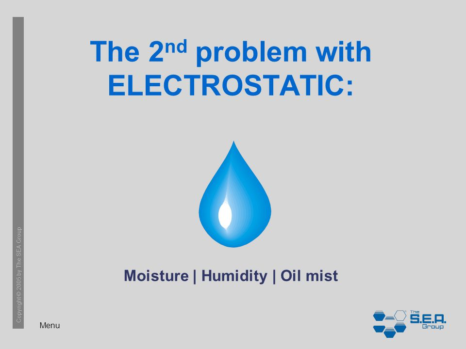 Menu Copyright © 2005 by The SEA Group The 2 nd problem with ELECTROSTATIC: Moisture | Humidity | Oil mist