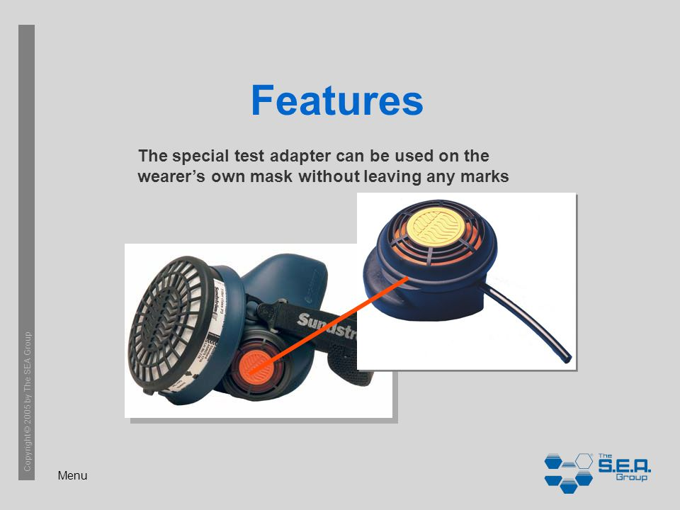 Menu Copyright © 2005 by The SEA Group Features The special test adapter can be used on the wearer's own mask without leaving any marks
