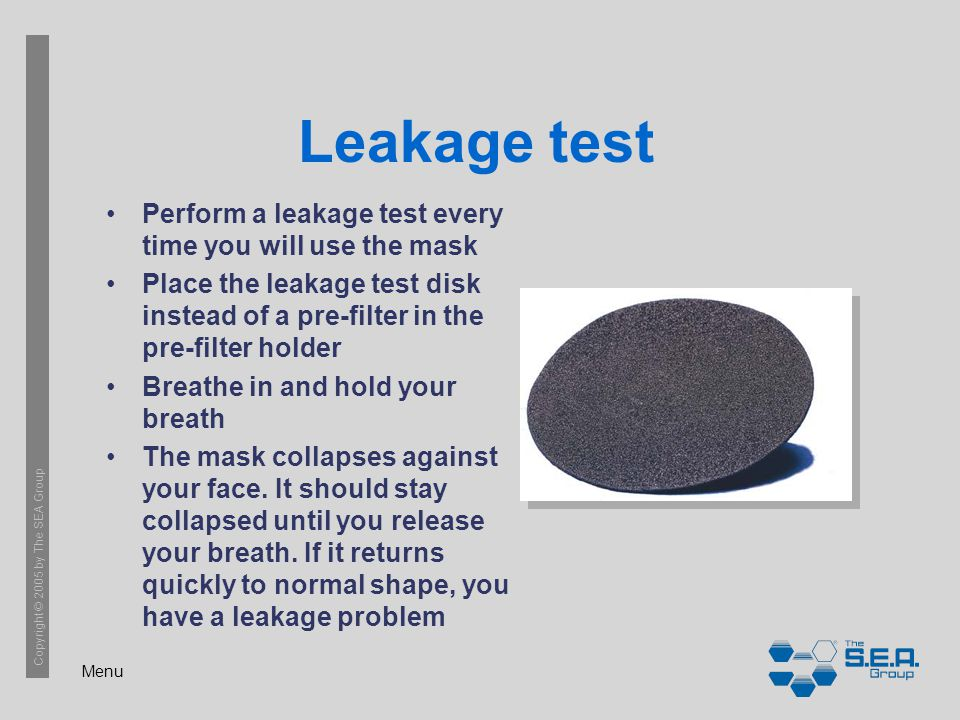 Menu Copyright © 2005 by The SEA Group Leakage test Perform a leakage test every time you will use the mask Place the leakage test disk instead of a pre-filter in the pre-filter holder Breathe in and hold your breath The mask collapses against your face.