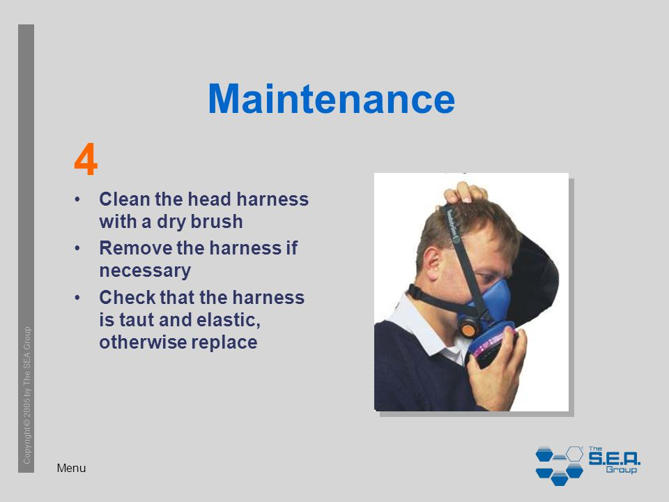Menu Copyright © 2005 by The SEA Group Maintenance Clean the head harness with a dry brush Remove the harness if necessary Check that the harness is taut and elastic, otherwise replace 4